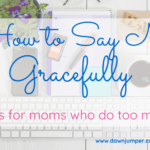 How to say NO Gracefully: 4 Tips for Moms Who Do Too Much